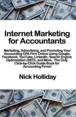 Internet Marketing for Accountants: Marketing, Advertising, and Promoting Your Accounting CPA Firm Online Using Google, Facebook, Youtube, Linkedin, Search Engine Optimization (Seo), and More. the Only Click-By-Click Guide Book for Accounting Firms!