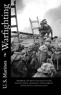 Warfighting: The Marine Corp Manual Covering Maneuver Warfare, Combat Power, Military Judgment, Military Doctrine, and Mission Tactics
