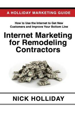 Internet Marketing for Remodeling Contractors: Advertising Your Kitchen, Bath, or Home Remodeling Business Online Using a Website, Google, Facebook, Youtube, Angie's List, Linkedin, Seo, and More!