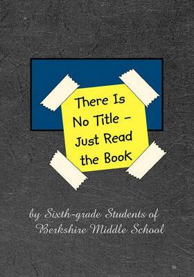 There Is No Title - Just Read the Book: 149 Stories by Sixth-Grade Students of Berkshire Middle School