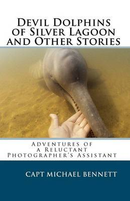 Devil Dolphins of Silver Lagoon and Other Stories: Adventures of a Reluctant Photographer's Assistant