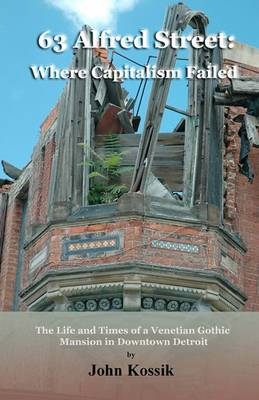 63 Alfred Street: Where Capitalism Failed: The Life and Times of a Venetian Gothic Mansion in Downtown Detroit