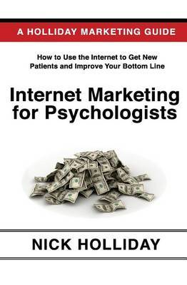 Internet Marketing for Psychologists: Advertising and Promoting Your Business Online Using a Website, Search Engine Marketing, Social Media, Google, Facebook, Youtube, Angie's List, Linkedin, Seo, and More!
