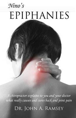 Nino's Epiphanies: A Chiropractor Explains to You and Your Doctor What Really Causes and Cures Back and Joint Pain
