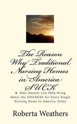 The Reason Why Traditional Nursing Homes in America Suck: & How Anyone Can Help Bring about the Changes for Every Single Nursing Home in America Today