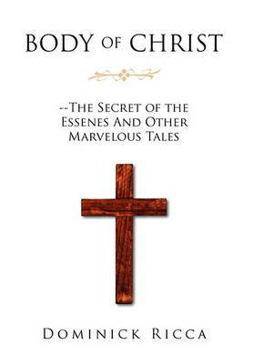 Body of Christ--The Secret of the Essenes and Other Marvelous Tales