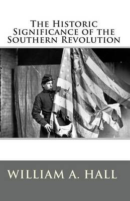 The Historic Significance of the Southern Revolution: A Lecture Delivered by Invitation in Petersburg, Va, March 14th, and April 29th, 1864. and in Richmond, Va., April 7th and April 21st, 1864.