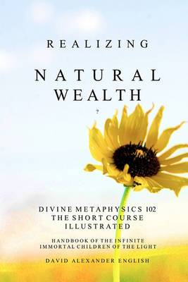 Realizing Natural Wealth: Divine Metaphysics 102 the Short Course Illustrated Handbook of the Infinite, Immortal Children of the Light