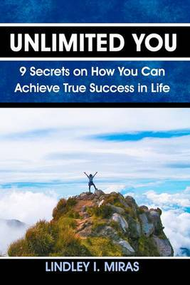 Unlimited You: 9 Secrets on How You Can Achieve True Success in Life