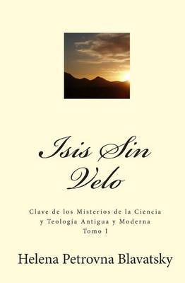 Isis Sin Velo: Clave de Los Misterios de La Ciencia y Teologia Antigua y Moderna