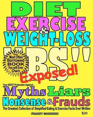 Diet, Exercise, & Weight-Loss Bulls T- Exposed!  : Virtually Everything You're Told about Eating & Exercise Is Pure Bullshit!