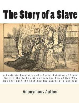 The Story of a Slave: A Realistic Revelation of a Social Relation of Slave Times Hitherto Unwritten from the Pen of One Who Has Felt Both the Lash and the Caress of a Mistress