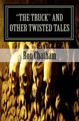 The Truck and Other Twisted Tales: A Collection of Short Stories by Ron Chatham