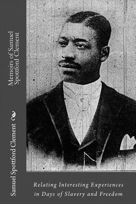 Memoirs of Samuel Spottford Clement: Relating Interesting Experiences in Days of Slavery and Freedom