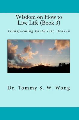 Wisdom on How to Live Life (Book 3): Transforming Earth Into Heaven