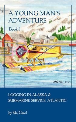 A Young Man's Adventure Book I: Logging in Alaska and Sub Service Atlantic