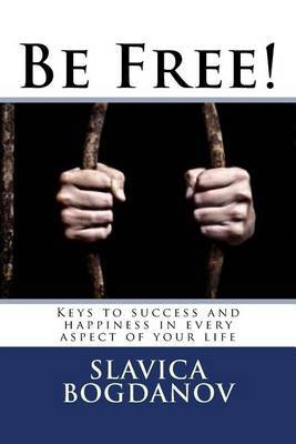 Be Free!: Keys to Success and Happiness in Every Aspect of Your Life