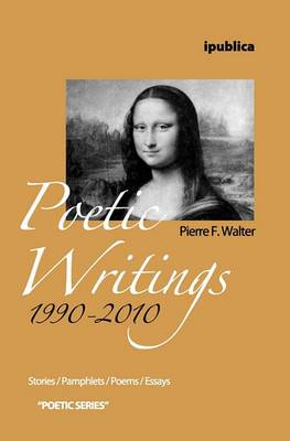 Poetic Writings 1990-2010: Stories, Pamphlets, Poems, Essays