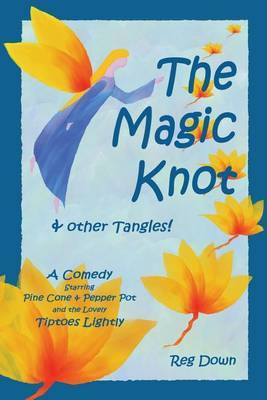 The Magic Knot and Other Tangles!: A Making Tale Comedy Starring Pine Cone and Pepper Pot and the Lovely Tiptoes Lightly