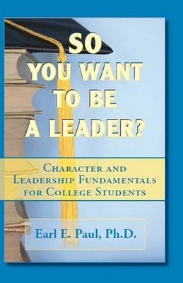 So You Want to Be a Leader?: Character and Leadership Fundamentals for College Students