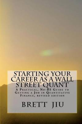 Starting Your Career as a Wall Street Quant: A Practical, No-Bs Guide to Getting a Job in Quantitative Finance