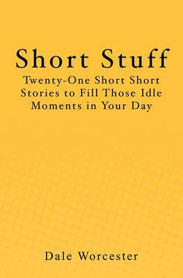 Short Stuff: Twenty One Short Short Stories to Fill Those Idle Moments in Your Day