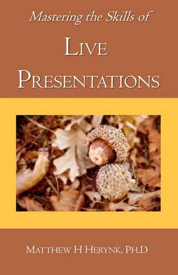 Mastering the Skills of Live Presentations: How to Gain Confidence to Give a Great Presentation, Develop Appropriate Content, Be Fully Prepared, and Answer All the Questions Bringing Out the Expert Hidden Inside You.