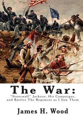 The War: Stonewall Jackson, His Campaigns, and Battles the Regiment as I Saw Them