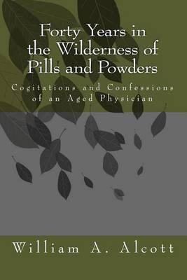 Forty Years in the Wilderness of Pills and Powders: Cogitations and Confessions of an Aged Physician