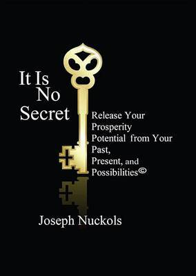 It Is No Secret: Release Your Prosperity Potential from Your Past, Present, and Possibilities