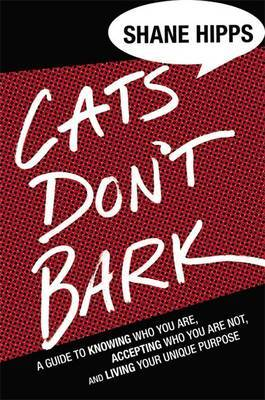 Cats Don't Bark: A Guide to Knowing Who You are, Accepting Who You are Not, and Living Your Unique Purpose