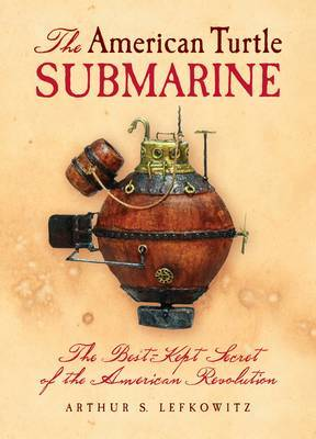 American Turtle Submarine, The: The Best-Kept Secret of the American Revolution