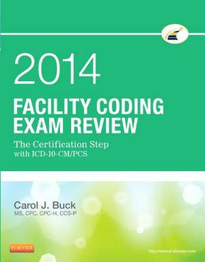 Facility Coding Exam Review 2014: The Certification Step with ICD-10-CM/PCS