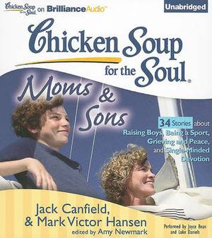 Chicken Soup for the Soul: Moms & Sons  : 34 Stories about Raising Boys, Being a Sport, Grieving and Peace, and Single-Minded Devotion