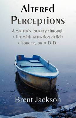 Altered Perceptions: A Writer's Journey Through a Life with Attention Deficit Disorder, or A.D.D.