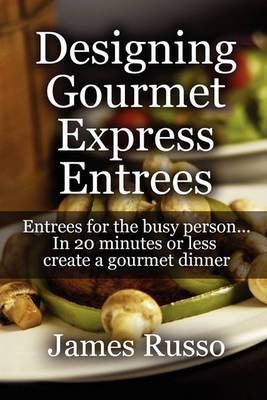 Designing Gourmet Express Entrees: Entrees for the Busy Person...in 20 Minutes or Less Create a Gourmet Dinner