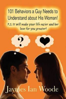 101 Behaviors a Guy Needs to Understand about His Woman!: P.S. It Will Make Your Life Easier and Her Love for You Greater!