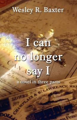 I Can No Longer Say I: A Novel in Three Parts