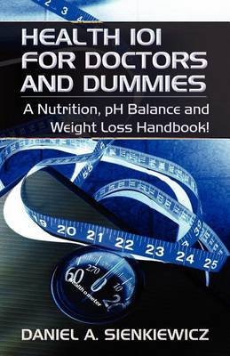 Health 101 for Doctors and Dummies: A Nutrition, PH Balance and Weight Loss Handbook!