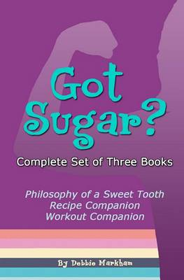 Got Sugar? Complete Set of Three Books: Philosophy of a Sweet Tooth, Recipe Companion and Workout Companion