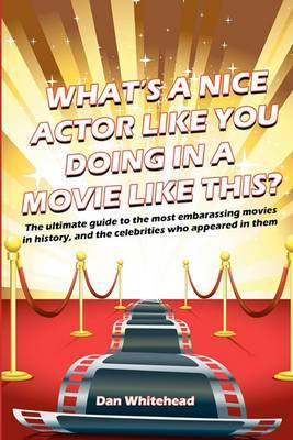What's a Nice Actor Like You Doing in a Movie Like This?: The Ultimate Guide to the Most Embarrassing Movies in History, and the Celebrities Who Appeared in Them.