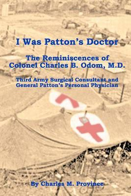 I Was Patton's Doctor: Reminiscences of Charles B. Odom, M.D.; General Patton's Personal Physician & Surgical Consultant to Third Army