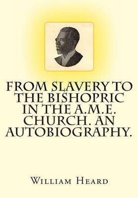 From Slavery to the Bishopric in the A.M.E. Church. an Autobiography.