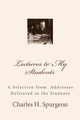 Lectures to My Students: A Selection from Addresses Delivered to the Students