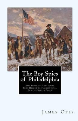 The Boy Spies of Philadelphia: The Story of How Young Spies Helped the Continental Army at Valley Forge