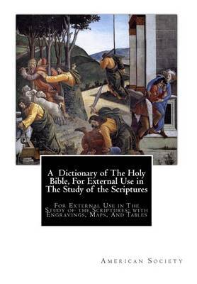 A Dictionary of the Holy Bible, for External Use in the Study of the Scriptures: For External Use in the Study of the Scriptures; With Engravings, Maps, and Tables