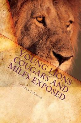 Young Lions Cougars and Milfs Exposed: The Young Man's Seductive Guide to Getting Older Women