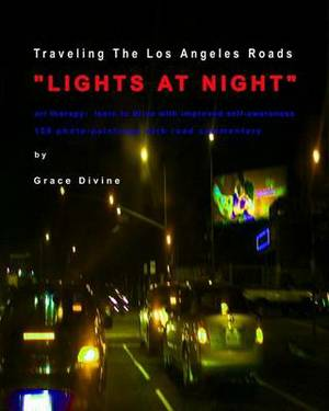 Traveling the Los Angeles Roads Lights at Night: Art Therapy: Improve Self-Awareness While Driving. 129 Photo-Paintings with Road Commentary.