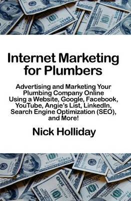 Internet Marketing for Plumbers: Advertising and Marketing Your Plumbing Company Online Using a Website, Google, Facebook, Youtube, Angie's List, Linkedin, Search Engine Optimization, and More!