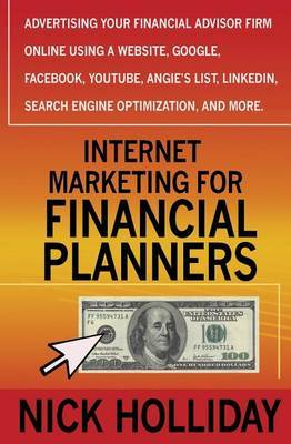 Internet Marketing for Financial Planners: Advertising Your Financial Advisor Firm Online Using a Website, Google, Facebook, Youtube, Angie's List, Linkedin, Search Engine Optimization, and More!